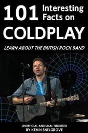 101 Interesting Facts on Coldplay - Learn about the British Rock Band ebook by Kevin Snelgrove