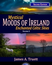 Mystical Moods of Ireland, Vol. II: Enchanted Celtic Skies (Second Edition) - Moods of Ireland, #2 ebook by James A. Truett