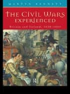 The Civil Wars Experienced - Britain and Ireland, 1638-1661 ebook by Martyn Bennett