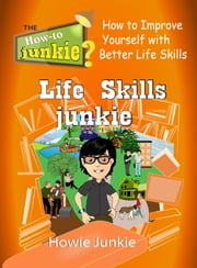 Life Skills Junkie: How to Improve Yourself with Better Life Skills ebook by Howie Junkie
