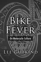 Bike Fever - On Motorcycle Culture ebook by Lee Gutkind