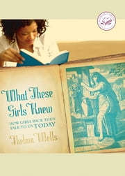 What These Girls Knew - How Girls Back Then Talk to Us Today ebook by Thelma Wells