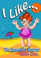 I Like...The Seaside in Summer ebook by Karen Grotz