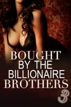 Bought By The Billionaire Brothers 3 ebook by Alexx Andria