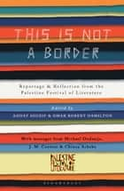 This Is Not A Border - Reportage & Reflection from the Palestine Festival of Literature ebook by J.M. Coetzee, Michael Ondaatje, Alice Walker,...