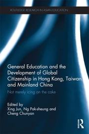 General Education and the Development of Global Citizenship in Hong Kong, Taiwan and Mainland China - Not Merely Icing on the Cake ebook by Jun Xing,Pak-Sheung Ng,Chloe Cheng