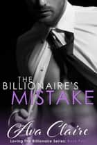 The Billionaire's Mistake - Loving The Billionaire, #4 ebook by Ava Claire