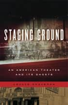 Staging Ground - An American Theater and Its Ghosts ebook by Leslie Stainton