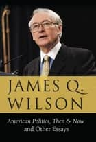 American Politics, Then & Now - And Other Essays ebook by James Q. Wilson