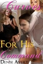 Curves For His Command ebook by Denise Avery