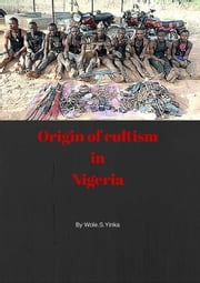 ORIGIN OF CULTISM IN NIGERIA ebook by Wole.S.Yinka