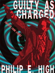 Guilty as Charged: Fantastic Crime Stories ebook by Philip E. High