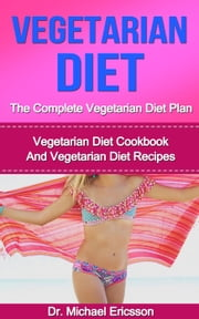 Vegetarian Diet: The Complete Vegetarian Diet Plan: Vegetarian Diet Cookbook And Vegetarian Diet Recipes ebook by Dr. Michael Ericsson