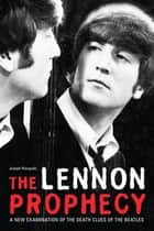 The Lennon Prophecy - A New Examination of the Death Clues of the Beatles ebook by Joseph Niezgoda