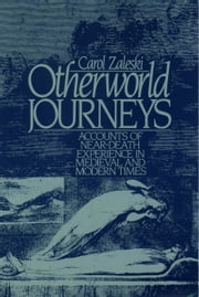 Otherworld Journeys: Accounts of Near-Death Experience in Medieval and Modern Times ebook by Carol Zaleski
