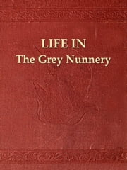 Life in the Grey Nunnery at Montreal - An Authentic Narrative of the Horrors, Mysteries, and Cruelties of Convent Life by Sarah J. Richardson, an Escaped Nun ebook by Sarah J. Richardson,Edward P. Hood, Editor