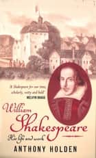 William Shakespeare - His Life and Work ebook by Anthony Holden