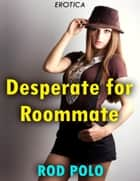 Desperate for Roommate (Erotica) ebook by Rod Polo