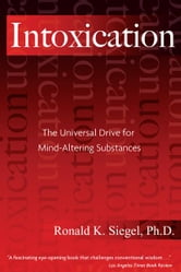 Intoxication: The Universal Drive for Mind-Altering Substances - The Universal Drive for Mind-Altering Substances ebook by Ronald K. Siegel, Ph.D.