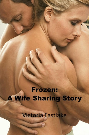 Frozen: A Wife Sharing Story ebook by Victoria Eastlake