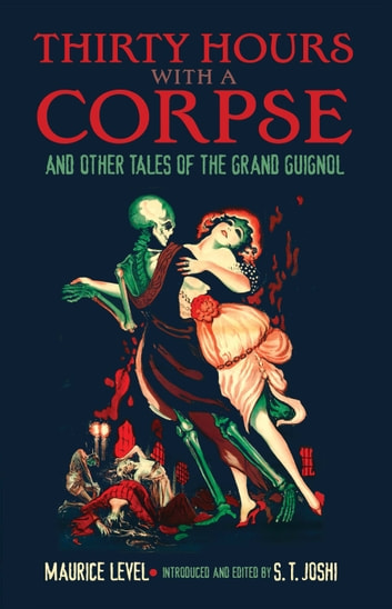 Thirty Hours with a Corpse - and Other Tales of the Grand Guignol eBook by Maurice Level