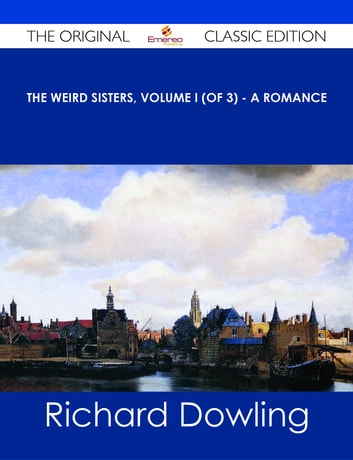 The Weird Sisters, Volume I (of 3) - A Romance - The Original Classic Edition ebook by Richard Dowling