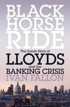 Black Horse Ride - The Inside Story of Lloyds and the Banking Crisis ebook by Ivan Fallon