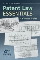 Patent Law Essentials: A Concise Guide, 4th Edition - A Concise Guide ebook by Alan L. Durham