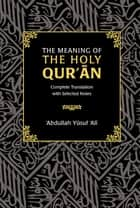 The Meaning of the Holy Qur'an - Complete Translation with Selected Notes ebook by Abdullah Yusuf Ali