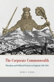 The Corporate Commonwealth - Pluralism and Political Fictions in England, 1516-1651 ebook by Henry S. Turner