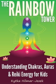 The Rainbow Tower: Understanding Chakras, Auras & Reiki Energy for Kids ebook by Kytka Hilmar-Jezek