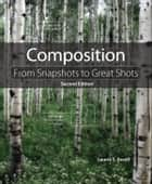 Composition - From Snapshots to Great Shots ebook by Laurie S. Excell