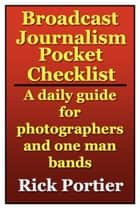 BROADCAST JOURNALISM POCKET CHECKLIST: A daily guide for photographers and one man bands ebook by Rick Portier