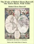 The Works of Hubert Howe Bancroft: The Native Races, Wild Tribes ebook by Hubert Howe Bancroft