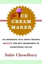 The Ice Cream Maker - An Inspiring Tale About Making Quality The Key Ingredient in Everything You Do ebook by Subir Chowdhury