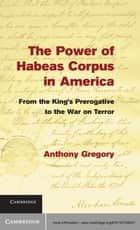 The Power of Habeas Corpus in America ebook by Anthony Gregory