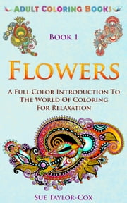Adult Coloring Books: Book 1 - Flowers: A Full Color Introduction To The World Of Coloring For Relaxation ebook by Sue Taylor-Cox