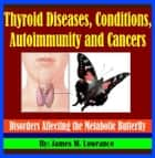 Thyroid Diseases, Conditions, Autoimmunity and Cancers ebook by James Lowrance