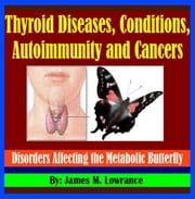 Thyroid Diseases, Conditions, Autoimmunity and Cancers - Disorders Affecting the Metabolic Butterfly ebook by James Lowrance