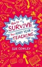How to Survive Your First Year in Teaching ebook by Sue Cowley