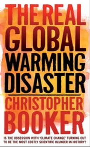 The Real Global Warming Disaster - Is the obsession with 'climate change' turning out to be the most costly scientific blunder in history? ebook by Christopher Booker