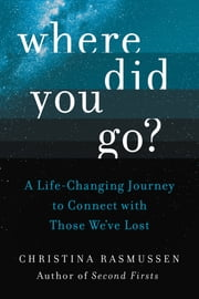 Where Did You Go? - A Life-Changing Journey to Connect with Those We've Lost ebook by Christina Rasmussen