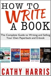 How To Write A Book: The Complete Guide to Writing and Selling Your Own Paperback or E-book ebook by Cathy Harris