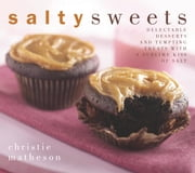 Salty Sweets - Delectable Desserts and Tempting Treats With a Sublime Kiss of Salt ebook by Christie Matheson