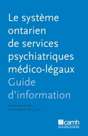 Le système ontarien de services psychiatriques medico-légaux - Guide d'information ebook by Shannon Bettridge, M.A.,Howard Barbaree, PhD, C.Psych.