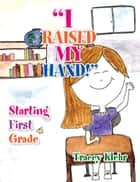 ''I Raised My Hand!'' - Starting First Grade ebook by Tracey Klehr