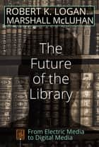 The Future of the Library - From Electric Media to Digital Media ebook by Marshall McLuhan, Robert K. Logan