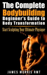 The Complete Bodybuilding Beginner's Guide to Body Transformation - Start Sculpting Your Ultimate Physique ebook by James Morris