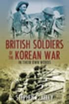 British Soldiers of the Korean War - In Their Own Words ebook by Stephen Kelly
