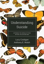 Understanding Suicide: Exposing the World of Pain Within the Suicide Box ebook by Anthony E.  Walsh,Lucy Costigan
